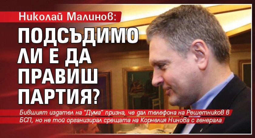 Николай Малинов: Подсъдимо ли е да правиш партия?