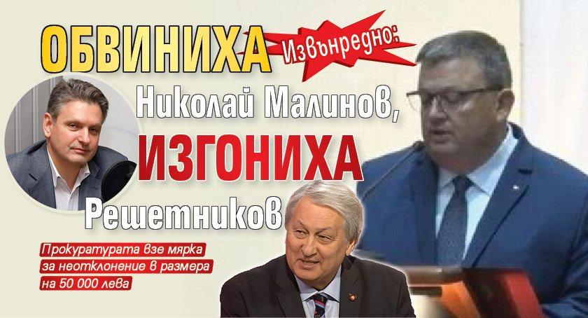 Извънредно: Обвиниха Николай Малинов, изгониха Решетников