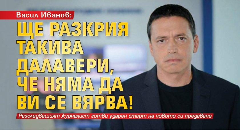 Васил Иванов: Ще разкрия такива далавери, че няма да ви се вярва!