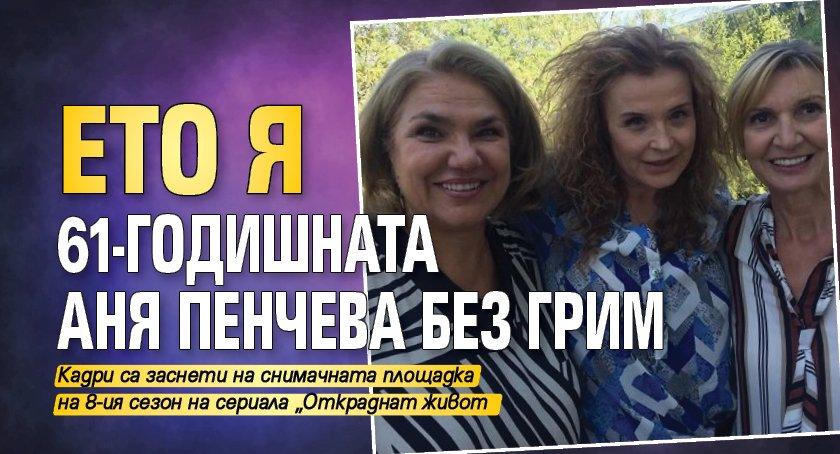 Ето я 61-годишната Аня Пенчева без грим