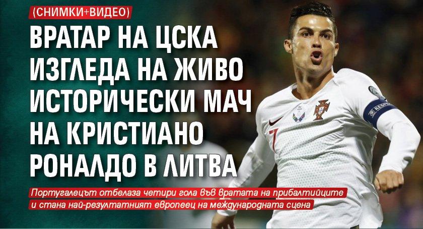 Вратар на ЦСКА изгледа на живо исторически мач на Кристиано Роналдо в Литва (СНИМКИ И ВИДЕО)