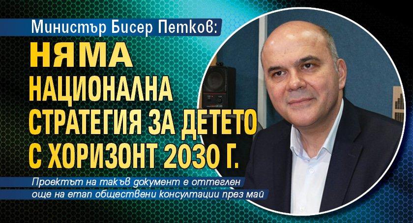 Министър Бисер Петков: Няма Национална стратегия за детето с хоризонт 2030 г.