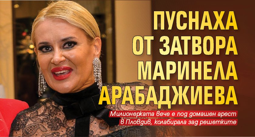 Пуснаха от затвора Маринела Арабаджиева