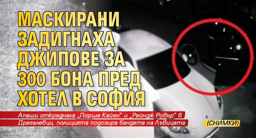 Маскирани задигнаха джипове за 300 бона пред хотел в София (СНИМКИ)