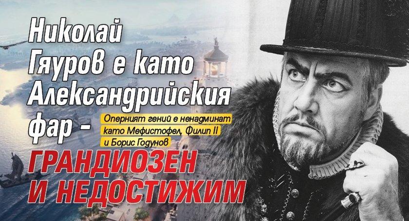 Николай Гяуров е като Александрийския фар – грандиозен и недостижим
