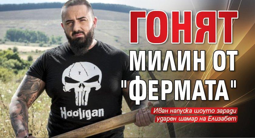 """Първо в Lupa.bg: Гонят Милин от """"Фермата"""""""