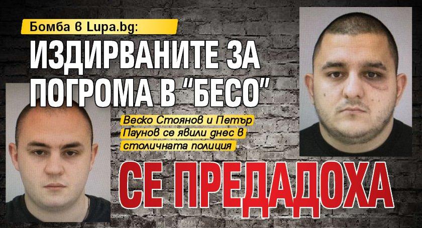 """Бомба в Lupa.bg: Издирванитe за погрома в """"Бесо"""" се предадоха"""