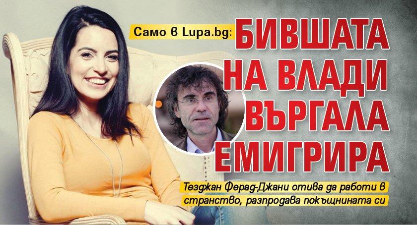 Само в Lupa.bg: Бившата на Влади Въргала емигрира