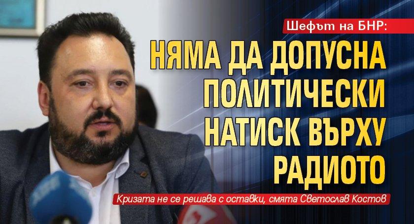 Шефът на БНР: Няма да допусна политически натиск върху радиото
