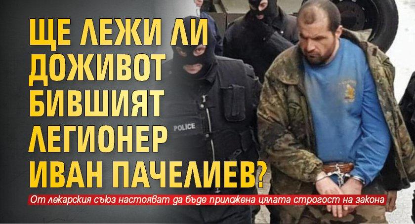 Ще лежи ли доживот бившият легионер Иван Пачелиев?