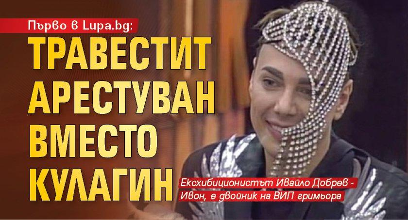 Първо в Lupa.bg: Травестит арестуван вместо Кулагин