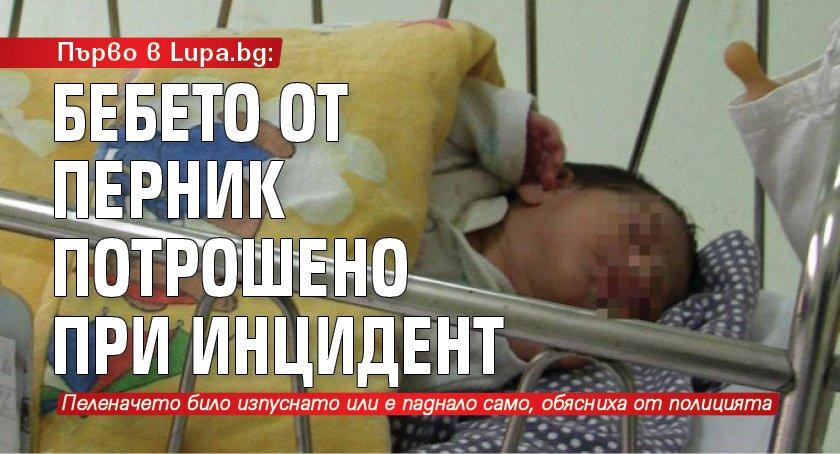 Първо в Lupa.bg: Бебето от Перник потрошено при инцидент
