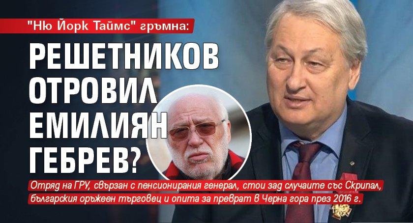 """Ню Йорк Таймс"" гръмна: Решетников отровил Емилиян Гебрев?"