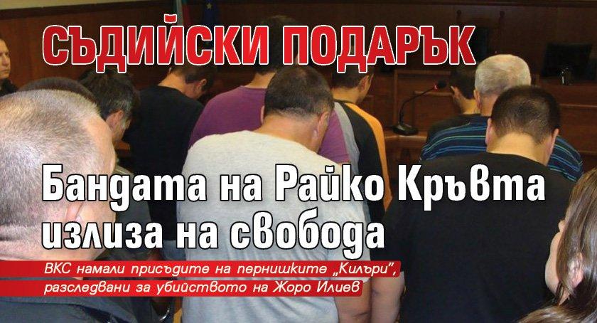 СЪДИЙСКИ ПОДАРЪК Бандата на Райко Кръвта излиза на свобода