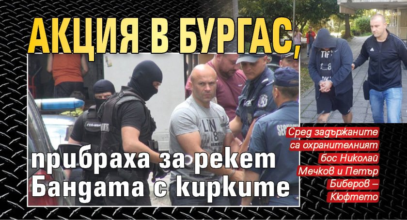 Акция в Бургас, прибраха за рекет Бандата с кирките
