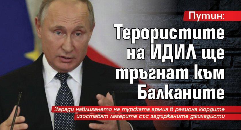 Путин: Терористите на ИДИЛ ще тръгнат към Балканите