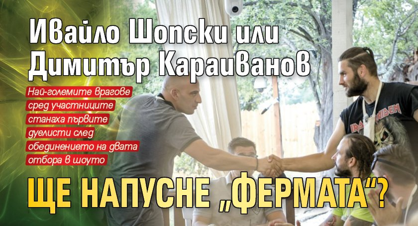 """Ивайло Шопски или Димитър Караиванов ще напусне """"Фермата""""?"""