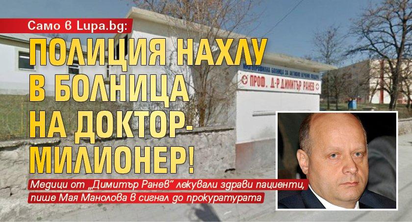 Само в Lupa.bg: Полиция нахлу в болница на доктор-милионер!