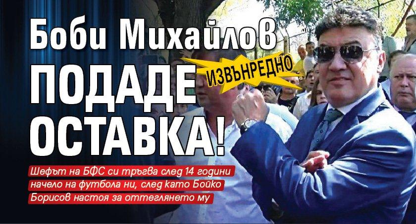 Извънредно! Боби Михайлов подаде оставка!