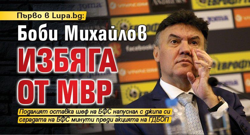 ПЪРВО В LUPA.BG Боби Михайлов избяга от МВР