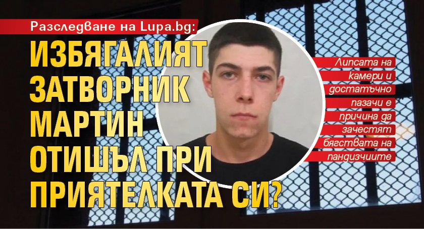 Разследване на Lupa.bg: Избягалият затворник Мартин отишъл при приятелката си?