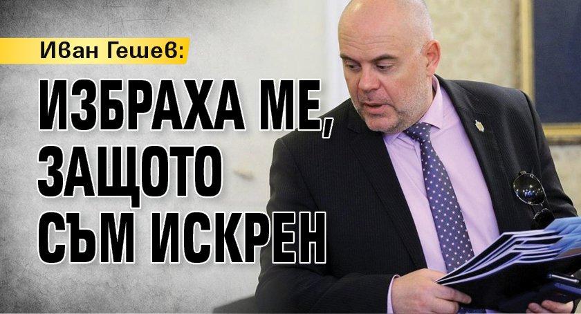 Иван Гешев: Избраха ме, защото съм искрен