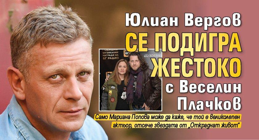 Юлиан Вергов се подигра жестоко с Веселин Плачков