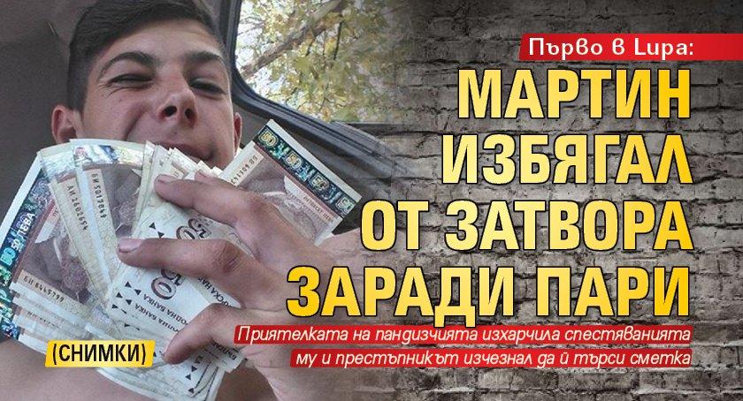 Първо в Lupa: Мартин избягал от затвора заради пари (СНИМКИ)