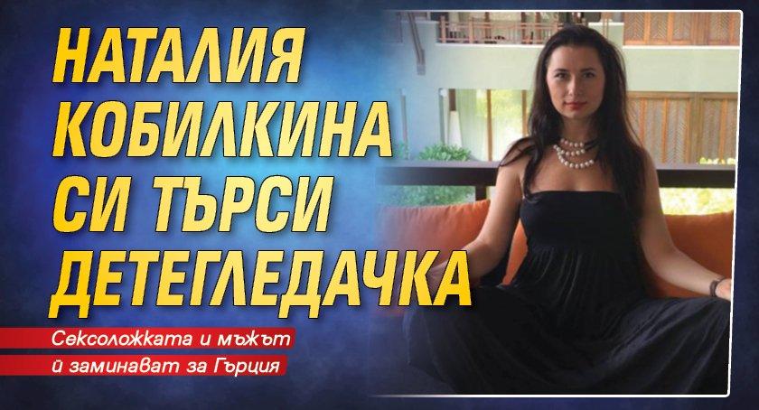 Наталия Кобилкина си търси детегледачка