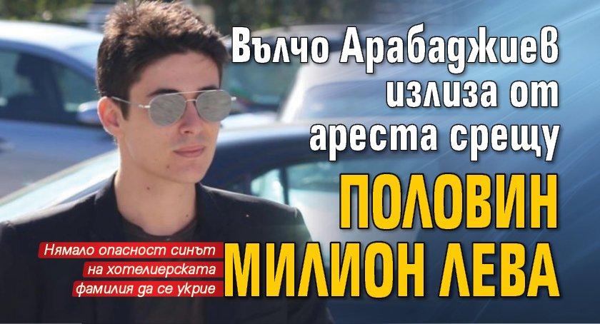 Вълчо Арабаджиев излиза от ареста срещу половин милион лева