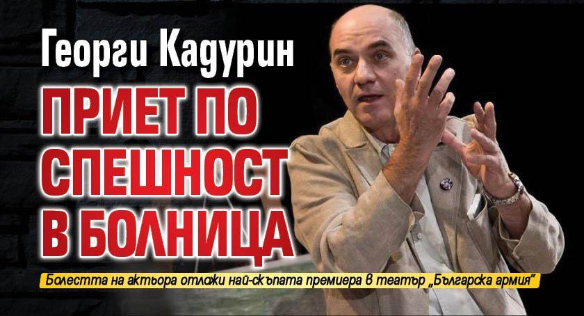 Георги Кадурин приет по спешност в болница