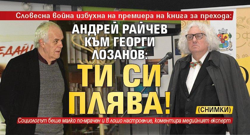 Андрей Райчев към Георги Лозанов: Ти си плява! (СНИМКИ)