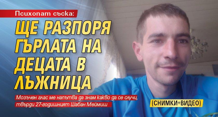 Психопат съска: Ще разпоря гърлата на децата в Лъжница (СНИМКИ+ВИДЕО)