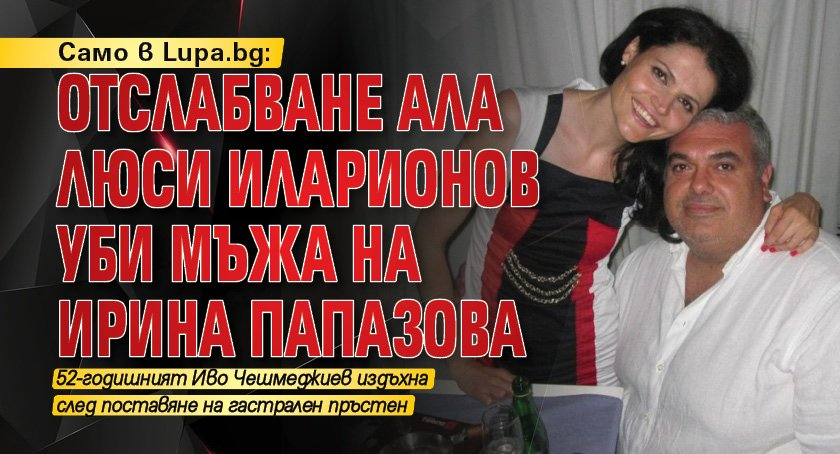 Само в Lupa.bg: Отслабване ала Люси Иларионов уби мъжа на Ирина Папазова