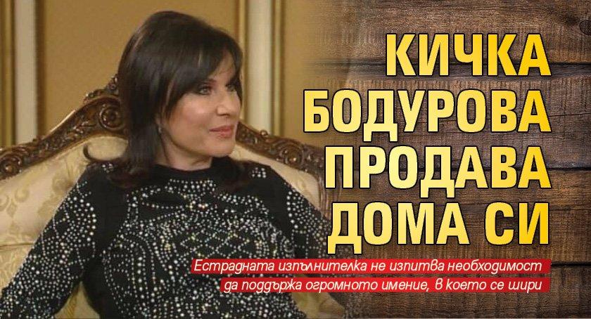 Кичка Бодурова продава дома си