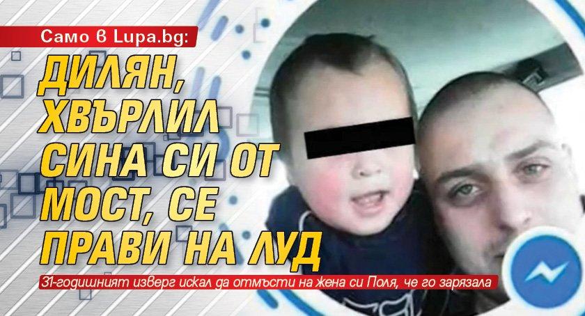 Само в Lupa.bg: Дилян, хвърлил сина си от мост, се прави на луд