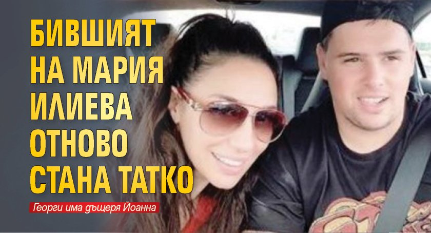 Бившият на Мария Илиева отново стана татко