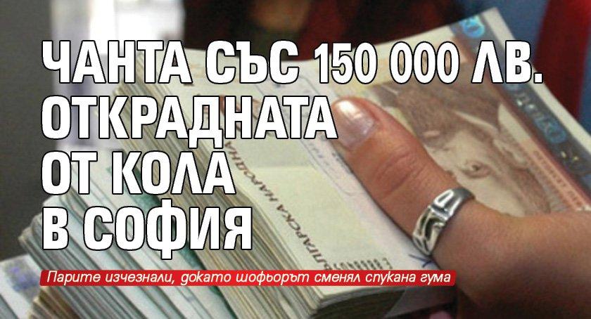 Чанта със 150 000 лв. открадната от кола в София