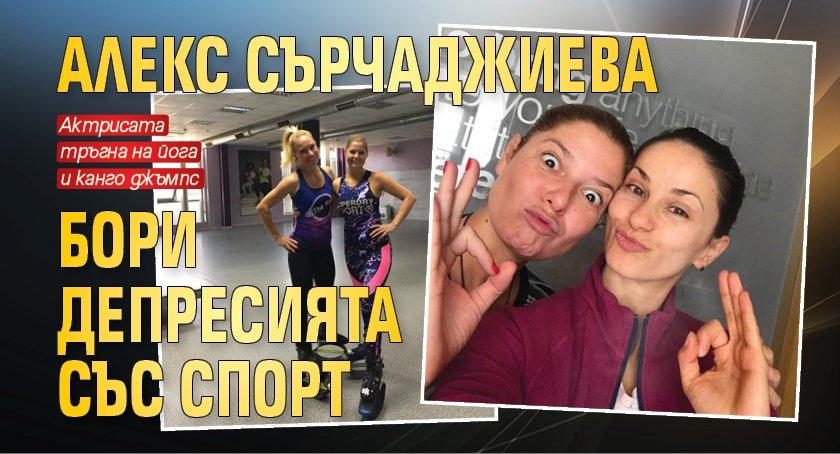 Алекс Сърчаджиева бори депресията със спорт