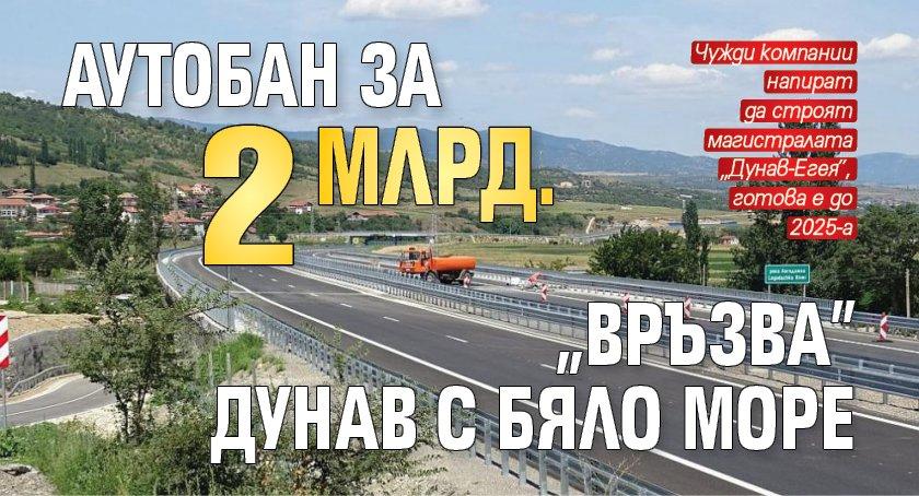 """Аутобан за 2 млрд. """"връзва"""" Дунав с Бяло море"""