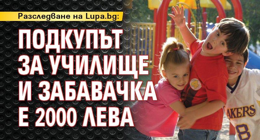 Разследване на Lupa.bg: Подкупът за училище и забавачка е 2000 лева