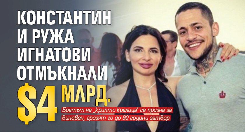 Константин и Ружа Игнатови отмъкнали $4 млрд.