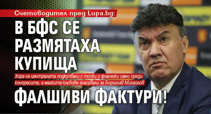 Счетоводител пред Lupa.bg: В БФС се размятаха купища фалшиви фактури!