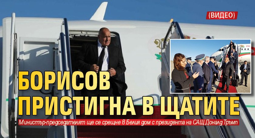 Борисов пристигна в Щатите (Видео) - Lupa BG
