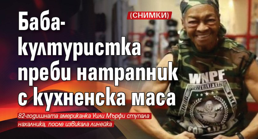 Баба-културистка преби натрапник с кухненска маса (СНИМКИ)