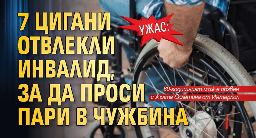 Ужас: 7 цигани отвлекли инвалид, за да проси пари в чужбина