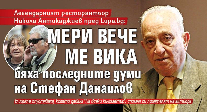 Легендарният ресторантьор Никола Антикаджиев пред Lupa.bg: Мери вече ме вика бяха последните думи на Стефан Данаилов