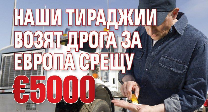 Наши тираджии возят дрога за Европа срещу €5000