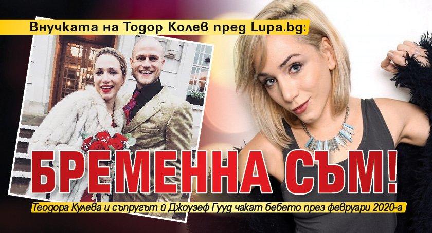 Внучката на Тодор Колев пред Lupa.bg: Бременна съм!
