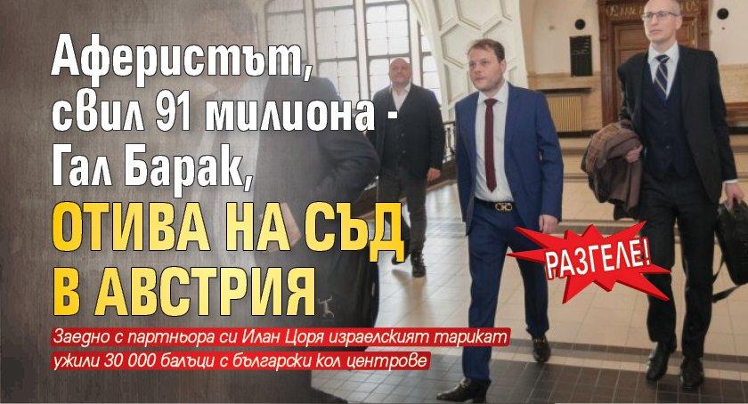 РАЗГЕЛЕ! Аферистът, свил 91 милиона - Гал Барак, отива на съд в Австрия